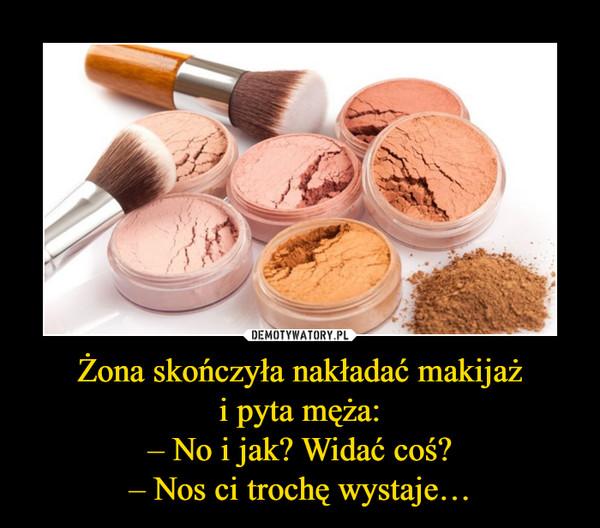 Żona skończyła nakładać makijażi pyta męża:– No i jak? Widać coś?– Nos ci trochę wystaje… –