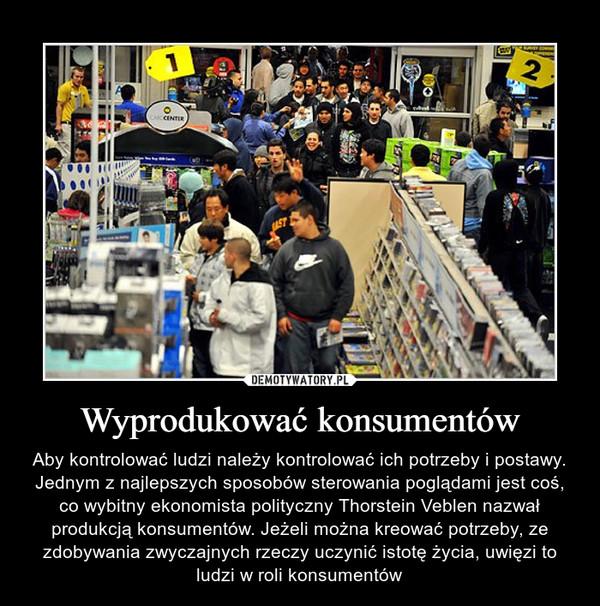 Wyprodukować konsumentów – Aby kontrolować ludzi należy kontrolować ich potrzeby i postawy. Jednym z najlepszych sposobów sterowania poglądami jest coś, co wybitny ekonomista polityczny Thorstein Veblen nazwał produkcją konsumentów. Jeżeli można kreować potrzeby, ze zdobywania zwyczajnych rzeczy uczynić istotę życia, uwięzi to ludzi w roli konsumentów