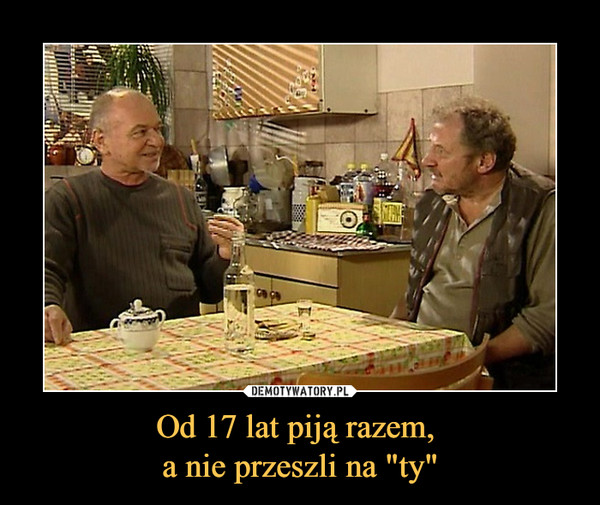 """Od 17 lat piją razem, a nie przeszli na """"ty"""" –"""