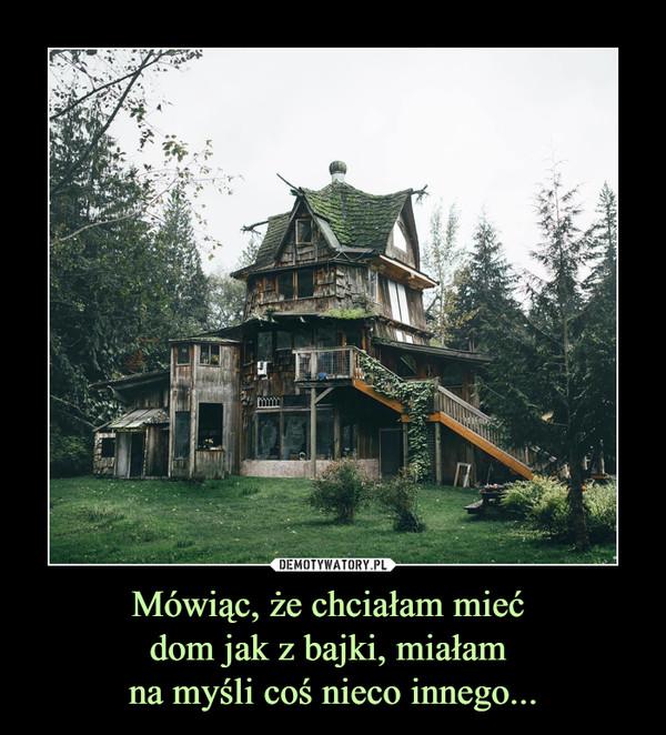 Mówiąc, że chciałam mieć dom jak z bajki, miałam na myśli coś nieco innego... –