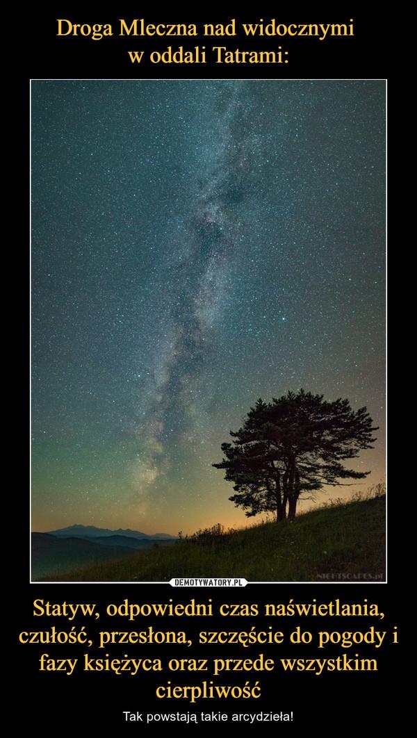 Statyw, odpowiedni czas naświetlania, czułość, przesłona, szczęście do pogody i fazy księżyca oraz przede wszystkim cierpliwość – Tak powstają takie arcydzieła!