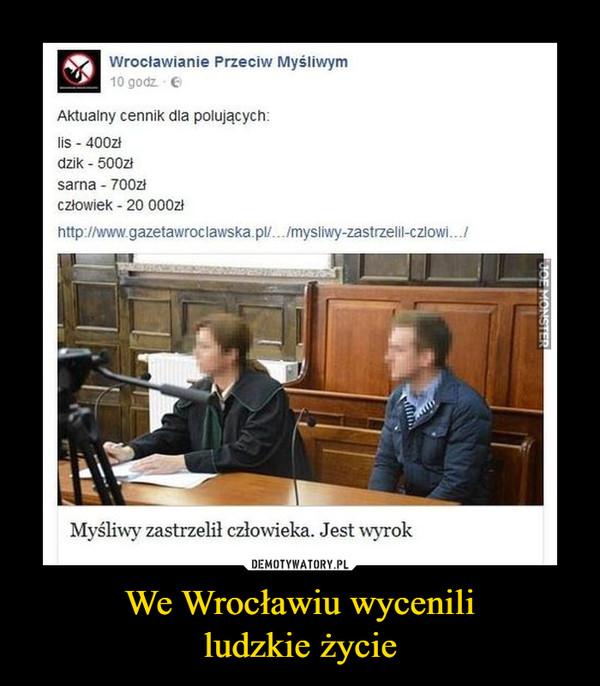 We Wrocławiu wycenililudzkie życie –  Wrocławianie Przeciw Myśliwym10 godzAktualny cennik dla polujących:lis -400złdzik 500złsarna 700zczłowiek 20 000złhttp://www.gazetawroclawska.pl.../mysliwy-zastrzelil-czlowi..Myśliwy zastrzelił człowieka. Jest wyrok