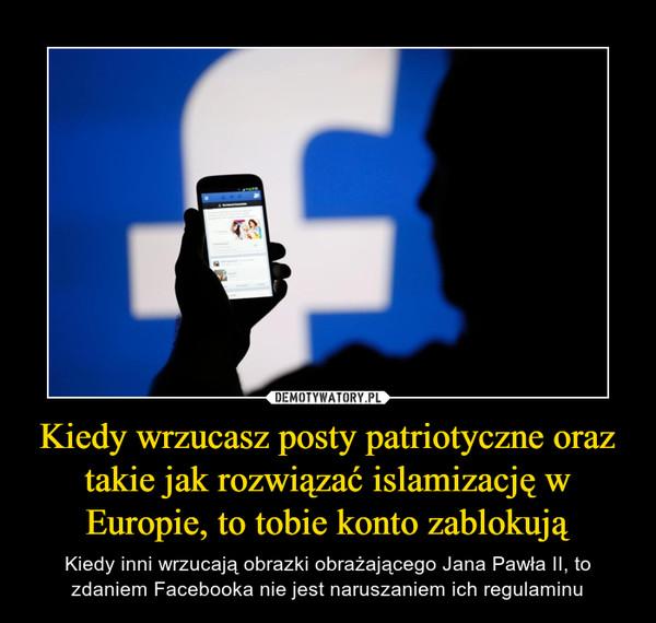 Kiedy wrzucasz posty patriotyczne oraz takie jak rozwiązać islamizację w Europie, to tobie konto zablokują – Kiedy inni wrzucają obrazki obrażającego Jana Pawła II, to zdaniem Facebooka nie jest naruszaniem ich regulaminu