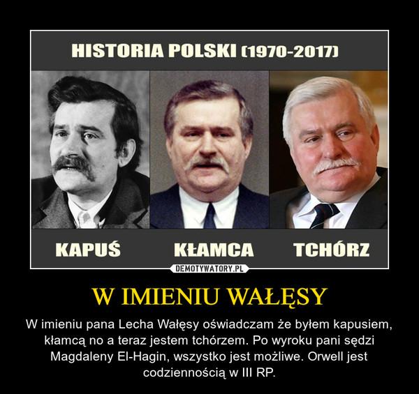 W IMIENIU WAŁĘSY – W imieniu pana Lecha Wałęsy oświadczam że byłem kapusiem, kłamcą no a teraz jestem tchórzem. Po wyroku pani sędzi Magdaleny El-Hagin, wszystko jest możliwe. Orwell jest codziennością w III RP.