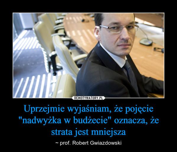 """Uprzejmie wyjaśniam, że pojęcie """"nadwyżka w budżecie"""" oznacza, że strata jest mniejsza – ~ prof. Robert Gwiazdowski"""