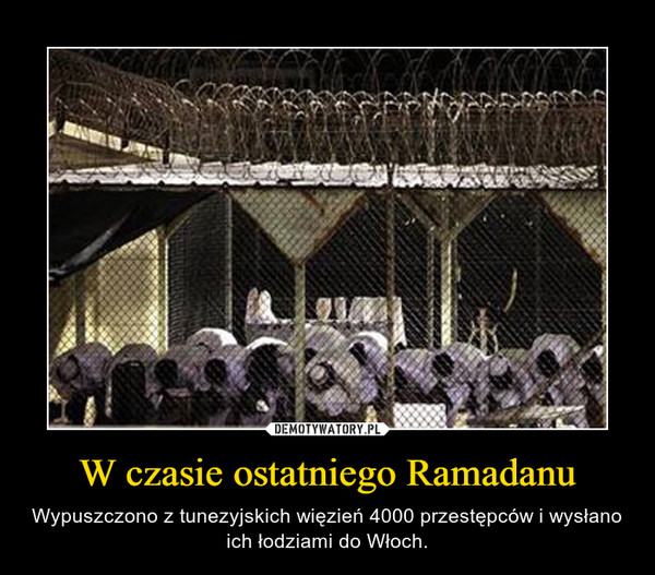 W czasie ostatniego Ramadanu – Wypuszczono z tunezyjskich więzień 4000 przestępców i wysłano ich łodziami do Włoch.