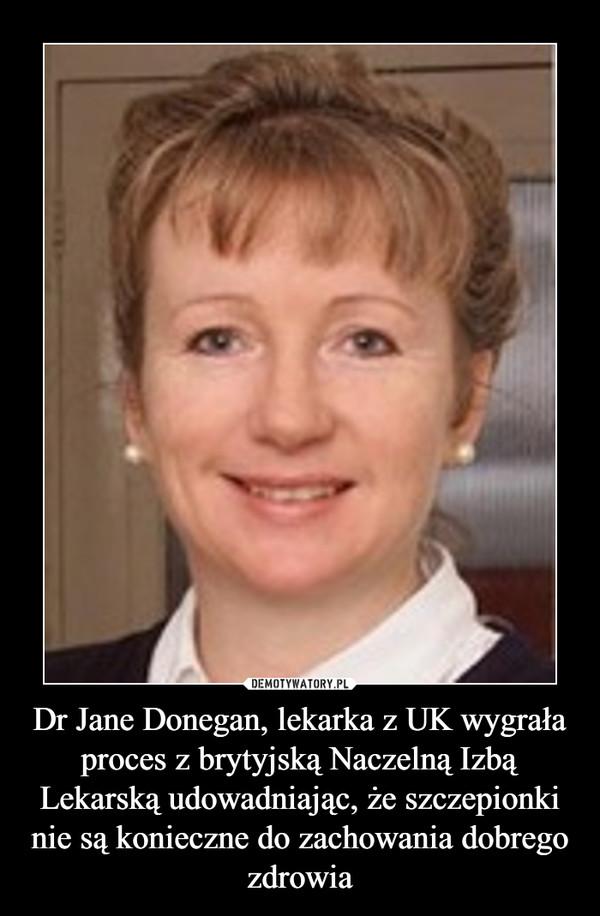 Dr Jane Donegan, lekarka z UK wygrała proces z brytyjską Naczelną Izbą Lekarską udowadniając, że szczepionki nie są konieczne do zachowania dobrego zdrowia –