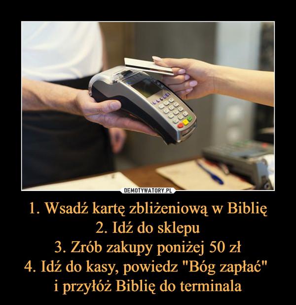 """1. Wsadź kartę zbliżeniową w Biblię2. Idź do sklepu3. Zrób zakupy poniżej 50 zł4. Idź do kasy, powiedz """"Bóg zapłać"""" i przyłóż Biblię do terminala –"""