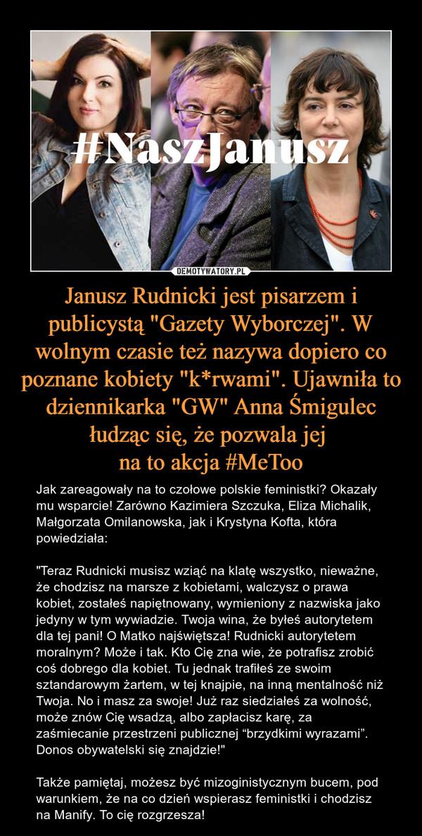 """Janusz Rudnicki jest pisarzem i publicystą """"Gazety Wyborczej"""". W wolnym czasie też nazywa dopiero co poznane kobiety """"k*rwami"""". Ujawniła to dziennikarka """"GW"""" Anna Śmigulec łudząc się, że pozwala jej na to akcja #MeToo – Jak zareagowały na to czołowe polskie feministki? Okazały mu wsparcie! Zarówno Kazimiera Szczuka, Eliza Michalik, Małgorzata Omilanowska, jak i Krystyna Kofta, która powiedziała: """"Teraz Rudnicki musisz wziąć na klatę wszystko, nieważne, że chodzisz na marsze z kobietami, walczysz o prawa kobiet, zostałeś napiętnowany, wymieniony z nazwiska jako jedyny w tym wywiadzie. Twoja wina, że byłeś autorytetem dla tej pani! O Matko najświętsza! Rudnicki autorytetem moralnym? Może i tak. Kto Cię zna wie, że potrafisz zrobić coś dobrego dla kobiet. Tu jednak trafiłeś ze swoim sztandarowym żartem, w tej knajpie, na inną mentalność niż Twoja. No i masz za swoje! Już raz siedziałeś za wolność, może znów Cię wsadzą, albo zapłacisz karę, za zaśmiecanie przestrzeni publicznej """"brzydkimi wyrazami"""". Donos obywatelski się znajdzie!""""Także pamiętaj, możesz być mizoginistycznym bucem, pod warunkiem, że na co dzień wspierasz feministki i chodzisz na Manify. To cię rozgrzesza!"""