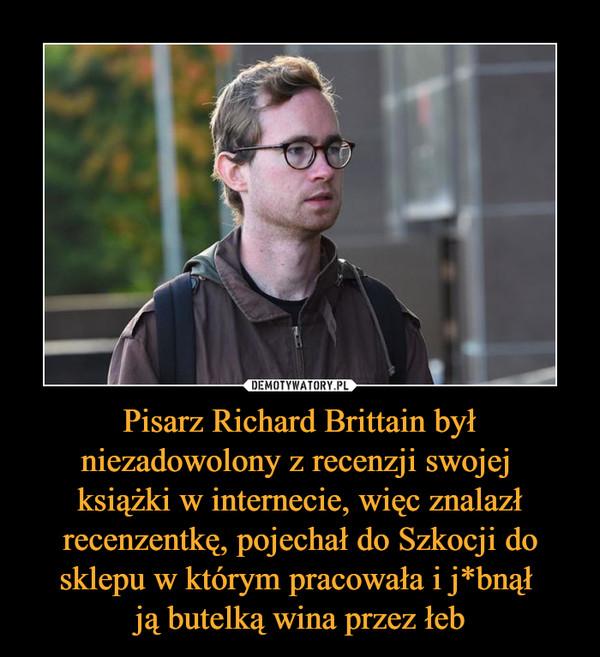 Pisarz Richard Brittain był niezadowolony z recenzji swojej książki w internecie, więc znalazł recenzentkę, pojechał do Szkocji do sklepu w którym pracowała i j*bnął ją butelką wina przez łeb –