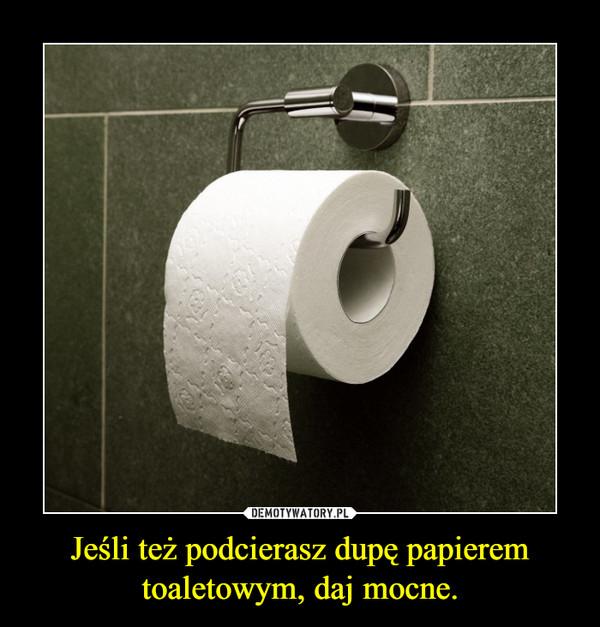 Jeśli też podcierasz dupę papierem toaletowym, daj mocne. –