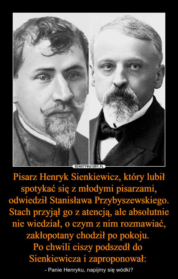 Pisarz Henryk Sienkiewicz, który lubił spotykać się z młodymi pisarzami, odwiedził Stanisława Przybyszewskiego. Stach przyjął go z atencją, ale absolutnie nie wiedział, o czym z nim rozmawiać, zakłopotany chodził po pokoju. Po chwili ciszy podszedł do Sienkiewicza i zaproponował:  – - Panie Henryku, napijmy się wódki?