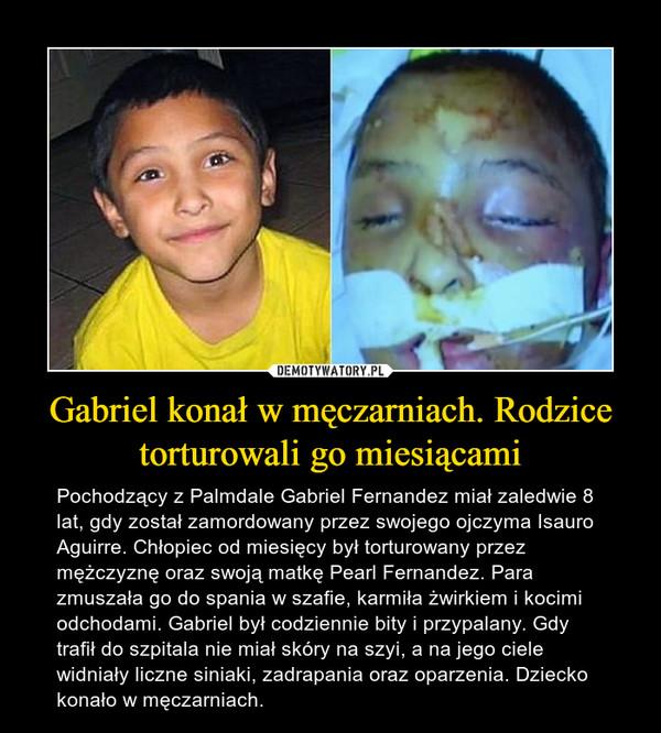 Gabriel konał w męczarniach. Rodzice torturowali go miesiącami – Pochodzący z Palmdale Gabriel Fernandez miał zaledwie 8 lat, gdy został zamordowany przez swojego ojczyma Isauro Aguirre. Chłopiec od miesięcy był torturowany przez mężczyznę oraz swoją matkę Pearl Fernandez. Para zmuszała go do spania w szafie, karmiła żwirkiem i kocimi odchodami. Gabriel był codziennie bity i przypalany. Gdy trafił do szpitala nie miał skóry na szyi, a na jego ciele widniały liczne siniaki, zadrapania oraz oparzenia. Dziecko konało w męczarniach.