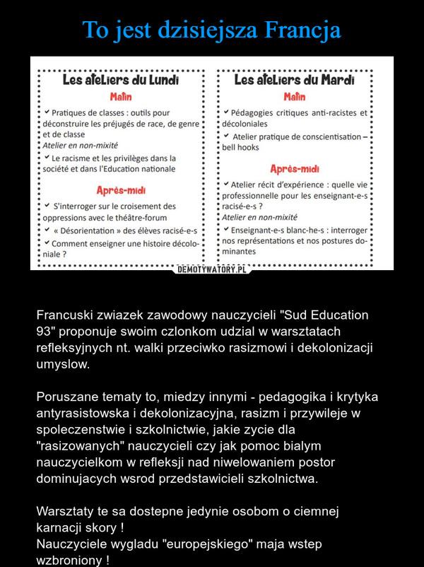 """– Francuski zwiazek zawodowy nauczycieli """"Sud Education 93"""" proponuje swoim czlonkom udzial w warsztatach refleksyjnych nt. walki przeciwko rasizmowi i dekolonizacji umyslow. Poruszane tematy to, miedzy innymi - pedagogika i krytyka antyrasistowska i dekolonizacyjna, rasizm i przywileje w spoleczenstwie i szkolnictwie, jakie zycie dla """"rasizowanych"""" nauczycieli czy jak pomoc bialym nauczycielkom w refleksji nad niwelowaniem postor dominujacych wsrod przedstawicieli szkolnictwa.Warsztaty te sa dostepne jedynie osobom o ciemnej karnacji skory !Nauczyciele wygladu """"europejskiego"""" maja wstep wzbroniony !"""