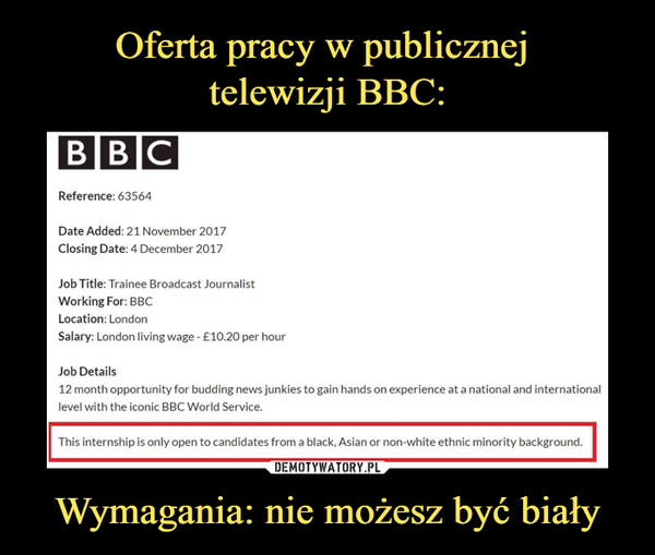 Wymagania: nie możesz być biały –  Reference: 63564 Date Added: 21 November 2017 Ciosing Date: 4 December 2017 Job Trainee Broadcast Journalist Working For BBC Location: London Salary: London living wage - £10.20 per hour Job Details 12 month opportunity for budding news junkies to gain hands on experience at a national and international level with the kocic BBC World Service. This internship is only open to candidates from a blach, Asian or non-white ethnic minority background.