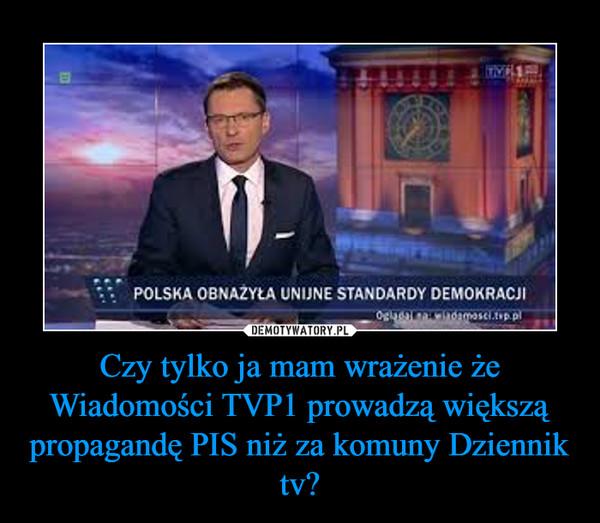 Czy tylko ja mam wrażenie że Wiadomości TVP1 prowadzą większą propagandę PIS niż za komuny Dziennik tv? –
