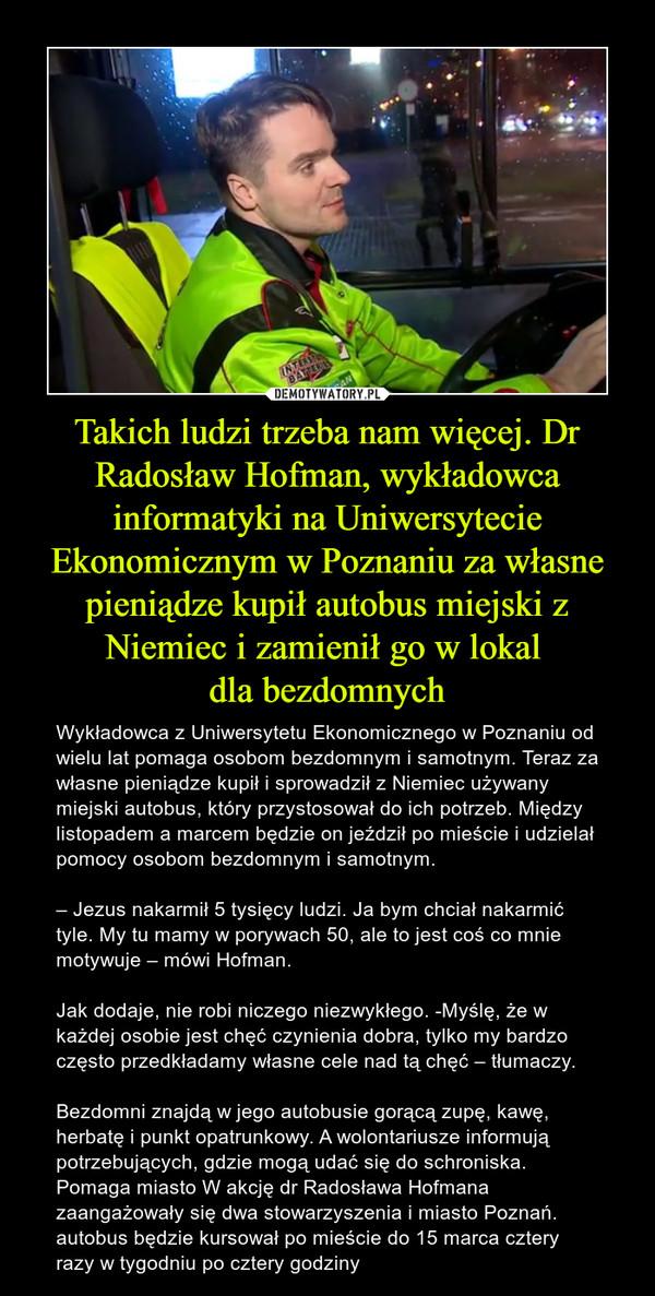 Takich ludzi trzeba nam więcej. Dr Radosław Hofman, wykładowca informatyki na Uniwersytecie Ekonomicznym w Poznaniu za własne pieniądze kupił autobus miejski z Niemiec i zamienił go w lokal dla bezdomnych – Wykładowca z Uniwersytetu Ekonomicznego w Poznaniu od wielu lat pomaga osobom bezdomnym i samotnym. Teraz za własne pieniądze kupił i sprowadził z Niemiec używany miejski autobus, który przystosował do ich potrzeb. Między listopadem a marcem będzie on jeździł po mieście i udzielał pomocy osobom bezdomnym i samotnym.– Jezus nakarmił 5 tysięcy ludzi. Ja bym chciał nakarmić tyle. My tu mamy w porywach 50, ale to jest coś co mnie motywuje – mówi Hofman.Jak dodaje, nie robi niczego niezwykłego. -Myślę, że w każdej osobie jest chęć czynienia dobra, tylko my bardzo często przedkładamy własne cele nad tą chęć – tłumaczy.Bezdomni znajdą w jego autobusie gorącą zupę, kawę, herbatę i punkt opatrunkowy. A wolontariusze informują potrzebujących, gdzie mogą udać się do schroniska. Pomaga miasto W akcję dr Radosława Hofmana zaangażowały się dwa stowarzyszenia i miasto Poznań. autobus będzie kursował po mieście do 15 marca cztery razy w tygodniu po cztery godziny