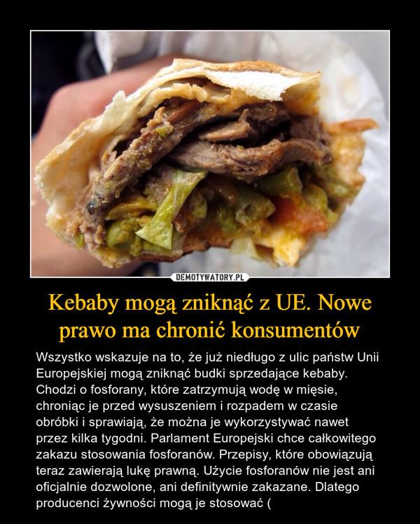 Kebaby mogą zniknąć z UE. Nowe prawo ma chronić konsumentów – Wszystko wskazuje na to, że już niedługo z ulic państw Unii Europejskiej mogą zniknąć budki sprzedające kebaby. Chodzi o fosforany, które zatrzymują wodę w mięsie, chroniąc je przed wysuszeniem i rozpadem w czasie obróbki i sprawiają, że można je wykorzystywać nawet przez kilka tygodni. Parlament Europejski chce całkowitego zakazu stosowania fosforanów. Przepisy, które obowiązują teraz zawierają lukę prawną. Użycie fosforanów nie jest ani oficjalnie dozwolone, ani definitywnie zakazane. Dlatego producenci żywności mogą je stosować (