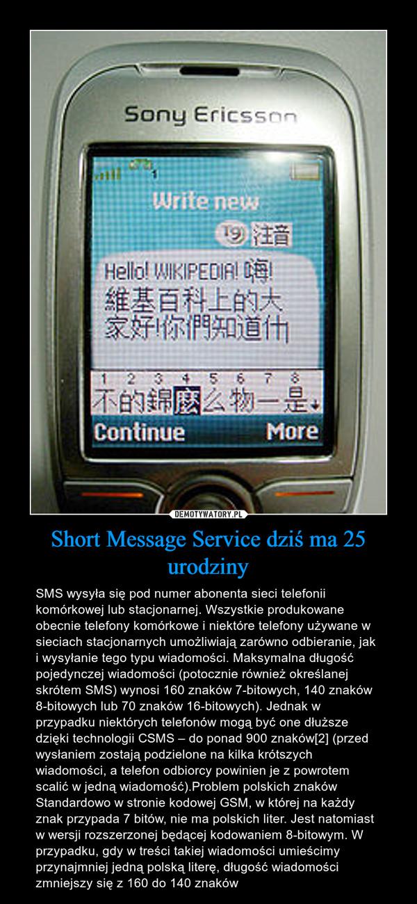 Short Message Service dziś ma 25 urodziny – SMS wysyła się pod numer abonenta sieci telefonii komórkowej lub stacjonarnej. Wszystkie produkowane obecnie telefony komórkowe i niektóre telefony używane w sieciach stacjonarnych umożliwiają zarówno odbieranie, jak i wysyłanie tego typu wiadomości. Maksymalna długość pojedynczej wiadomości (potocznie również określanej skrótem SMS) wynosi 160 znaków 7-bitowych, 140 znaków 8-bitowych lub 70 znaków 16-bitowych). Jednak w przypadku niektórych telefonów mogą być one dłuższe dzięki technologii CSMS – do ponad 900 znaków[2] (przed wysłaniem zostają podzielone na kilka krótszych wiadomości, a telefon odbiorcy powinien je z powrotem scalić w jedną wiadomość).Problem polskich znaków Standardowo w stronie kodowej GSM, w której na każdy znak przypada 7 bitów, nie ma polskich liter. Jest natomiast w wersji rozszerzonej będącej kodowaniem 8-bitowym. W przypadku, gdy w treści takiej wiadomości umieścimy przynajmniej jedną polską literę, długość wiadomości zmniejszy się z 160 do 140 znaków
