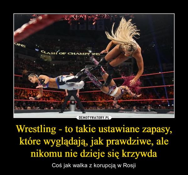 Wrestling - to takie ustawiane zapasy, które wyglądają, jak prawdziwe, ale nikomu nie dzieje się krzywda – Coś jak walka z korupcją w Rosji