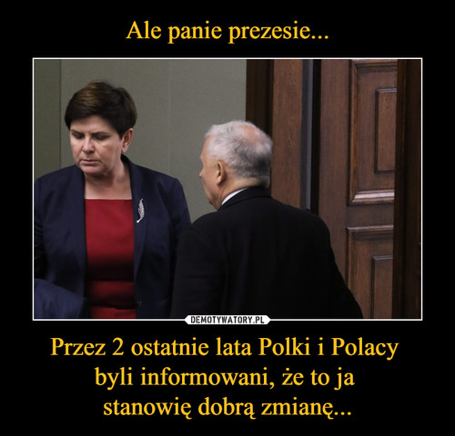 Ale panie prezesie... Przez 2 ostatnie lata Polki i Polacy  byli informowani, że to ja  stanowię dobrą zmianę...