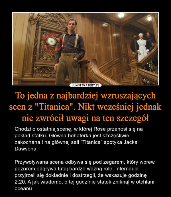 """To jedna z najbardziej wzruszających scen z """"Titanica"""". Nikt wcześniej jednak nie zwrócił uwagi na ten szczegół – Chodzi o ostatnią scenę, w której Rose przenosi się na pokład statku. Główna bohaterka jest szczęśliwie zakochana i na głównej sali """"Titanica"""" spotyka Jacka Dawsona.Przywoływana scena odbywa się pod zegarem, który wbrew pozorom odgrywa tutaj bardzo ważną rolę. Internauci przyjrzeli się dokładnie i dostrzegli, że wskazuje godzinę 2:20. A jak wiadomo, o tej godzinie statek zniknął w otchłani oceanu"""