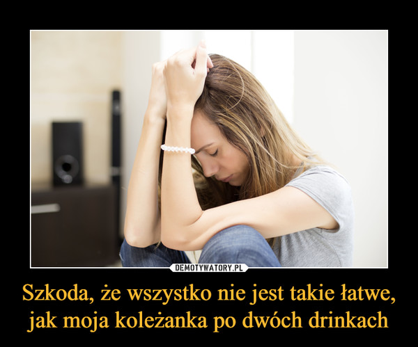 Szkoda, że wszystko nie jest takie łatwe,jak moja koleżanka po dwóch drinkach –