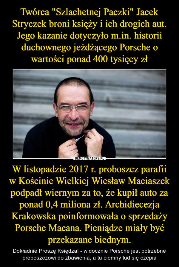 W listopadzie 2017 r. proboszcz parafii w Kościnie Wielkiej Wiesław Maciaszek podpadł wiernym za to, że kupił auto za ponad 0,4 miliona zł. Archidiecezja Krakowska poinformowała o sprzedaży Porsche Macana. Pieniądze miały być przekazane biednym. – Dokładnie Proszę Księdza! - widocznie Porsche jest potrzebne proboszczowi do zbawienia, a tu ciemny lud się czepia
