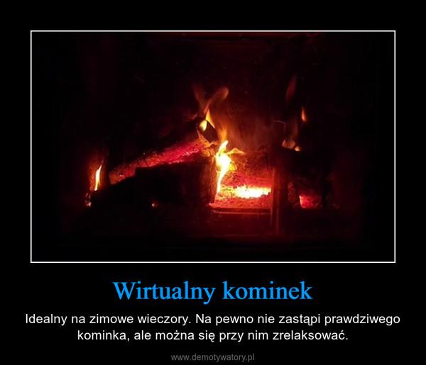 Wirtualny kominek – Idealny na zimowe wieczory. Na pewno nie zastąpi prawdziwego kominka, ale można się przy nim zrelaksować.