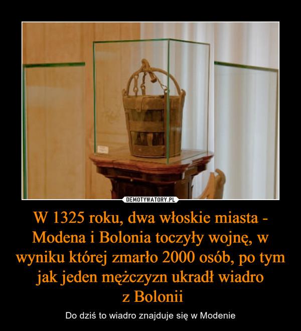 W 1325 roku, dwa włoskie miasta - Modena i Bolonia toczyły wojnę, w wyniku której zmarło 2000 osób, po tym jak jeden mężczyzn ukradł wiadro z Bolonii – Do dziś to wiadro znajduje się w Modenie