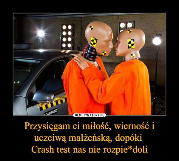 Przysięgam ci miłość, wierność i uczciwą małżeńską, dopóki Crash test nas nie rozpie*doli –