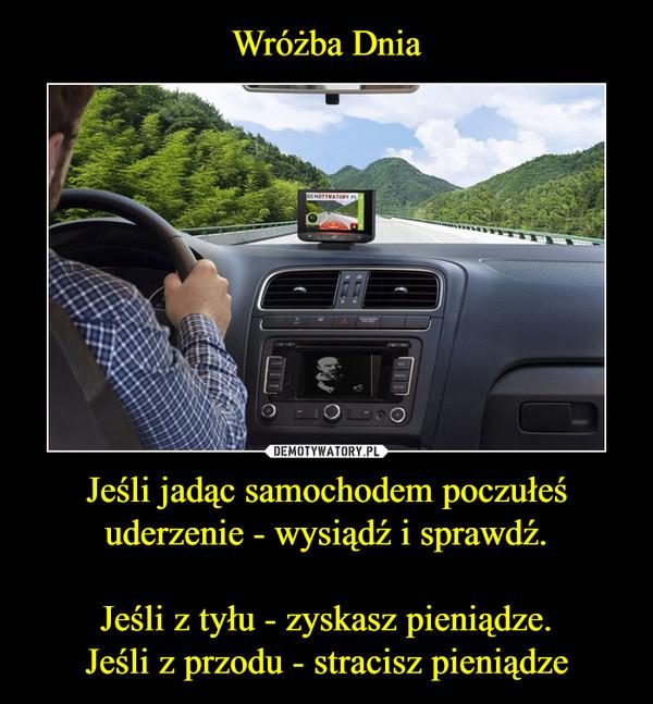 Jeśli jadąc samochodem poczułeś uderzenie - wysiądź i sprawdź.Jeśli z tyłu - zyskasz pieniądze.Jeśli z przodu - stracisz pieniądze –