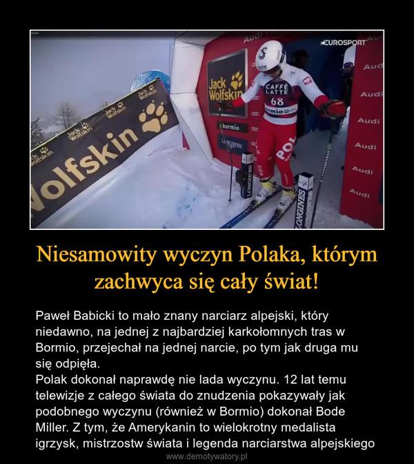 Niesamowity wyczyn Polaka, którym zachwyca się cały świat! – Paweł Babicki to mało znany narciarz alpejski, który niedawno, na jednej z najbardziej karkołomnych tras w Bormio, przejechał na jednej narcie, po tym jak druga mu się odpięła.Polak dokonał naprawdę nie lada wyczynu. 12 lat temu telewizje z całego świata do znudzenia pokazywały jak podobnego wyczynu (również w Bormio) dokonał Bode Miller. Z tym, że Amerykanin to wielokrotny medalista igrzysk, mistrzostw świata i legenda narciarstwa alpejskiego