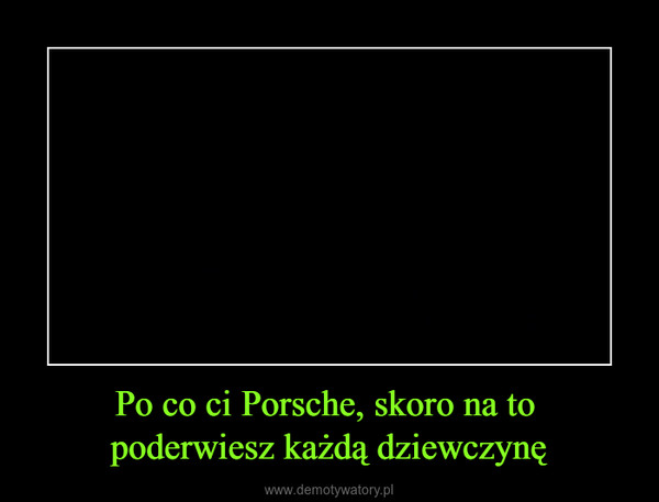 Po co ci Porsche, skoro na to poderwiesz każdą dziewczynę –