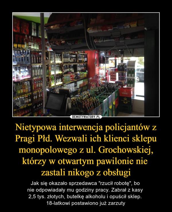 """Nietypowa interwencja policjantów z Pragi Płd. Wezwali ich klienci sklepu monopolowego z ul. Grochowskiej, którzy w otwartym pawilonie nie zastali nikogo z obsługi – Jak się okazało sprzedawca """"rzucił robotę"""", bo nie odpowiadały mu godziny pracy. Zabrał z kasy 2,5 tys. złotych, butelkę alkoholu i opuścił sklep. 18-latkowi postawiono już zarzuty"""
