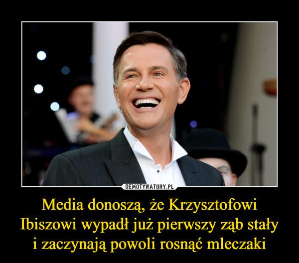 Media donoszą, że Krzysztofowi Ibiszowi wypadł już pierwszy ząb stałyi zaczynają powoli rosnąć mleczaki –