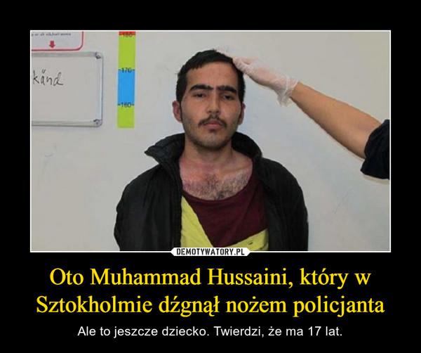 Oto Muhammad Hussaini, który w Sztokholmie dźgnął nożem policjanta – Ale to jeszcze dziecko. Twierdzi, że ma 17 lat.