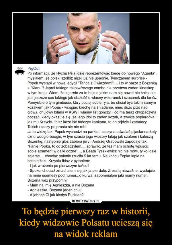 """To będzie pierwszy raz w historii,kiedy widzowie Polsatu ucieszą sięna widok reklam –  Po informacji, że Rychu Peja idzie reprezentować biedę do nowego """"Agenta"""", myślałem, że polski szołbiz niżej już nie upadnie. Tymczasem surprise - Popek wystąpi w nowej edycji """"Tańca z Gwiazdami"""".... i to w parze z Bożenką z """"Klanu""""! Japrdl takiego rakotwórczego combo nie przetrwa żaden kineskop w tym kraju. Wiem, że zgarnie za to hajs o jakim nam się nawet nie śniło, ale jest jeszcze coś takiego jak dbałość o własny wizerunek i szacunek dla fanów. Pomyślcie o tym gimbusie, który pociął sobie ryja, bo chciał być takim samym kozakiem jak Popuś - wciągać krechę na śniadanie, mieć dużo pizd nad głową, chujowy bilans w KSW i własny list gończy. I co ma teraz chłopaczyna począć, kiedy okazuje się, że jego idol to żaden kozak, a zwykła popierdółka i jak mu Krzychu Ibisz każe iść tańczyć kankana, to on pójdzie i zatańczy. Takich rzeczy po prostu się nie robi. Ja to widzę tak: Popek wychodzi na parkiet, zaczyna odwalać pijacko-narkotyczne woogie-boogie, w tym czasie jego wiosory latają jak szalone i kaleczą Bożenkę, następnie głos zabiera jury i Andrzej Grabowski zapodaje tak: """"Panie Popku, to co zobaczyłem.... sprawiło, że też mam ochotę wpuścić sobie atrament w gałki oczne""""..., a Beata Tyszkiewicz nic nie mówi, tylko idzie zajarać.... chociaż palenie rzuciła 5 lat temu. Na końcu Popka łapie na bekstejżdzu Krzysiu Ibisz z pytaniem:- I jak wrażenia po pierwszym tańcu?- Spoko, chociaż zmachałem się jak ja pierdolę. Zresztą nieważne, wysłajcie na mnie esemesy pod numer...o kurwa, zapomniałem jaki mamy numer, Bożena weź przypomnij- Mam na imię Agnieszka, a nie Bożena- Agnieszka, Bożena jeden chuj!- A jebnąć Ci jak kiedyś Pudzian?"""