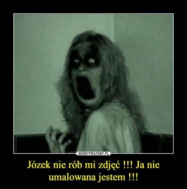 Józek nie rób mi zdjęć !!! Ja nie umalowana jestem !!! –