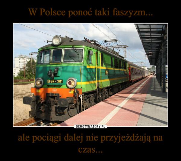 ale pociągi dalej nie przyjeżdżają na czas... –