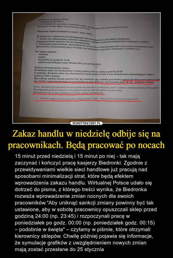 """Zakaz handlu w niedzielę odbije się na pracownikach. Będą pracować po nocach – 15 minut przed niedzielą i 15 minut po niej - tak mają zaczynać i kończyć pracę kasjerzy Biedronki. Zgodnie z przewidywaniami wielkie sieci handlowe już pracują nad sposobami minimalizacji strat, które będą efektem wprowadzenia zakazu handlu. Wirtualnej Polsce udało się dotrzeć do pisma, z którego treści wynika, że Biedronka rozważa wprowadzenie zmian nocnych dla swoich pracowników.""""Aby uniknąć sankcji zmiany powinny być tak ustawione, aby w sobotę pracownicy opuszczali sklep przed godziną 24:00 (np. 23:45) i rozpoczynali pracę w poniedziałek po godz. 00:00 (np. poniedziałek godz. 00:15) – podobnie w święta"""" – czytamy w piśmie, które otrzymali kierownicy sklepów. Chwilę później pojawia się informacje, że symulacje grafików z uwzględnieniem nowych zmian mają zostać przesłane do 25 stycznia"""