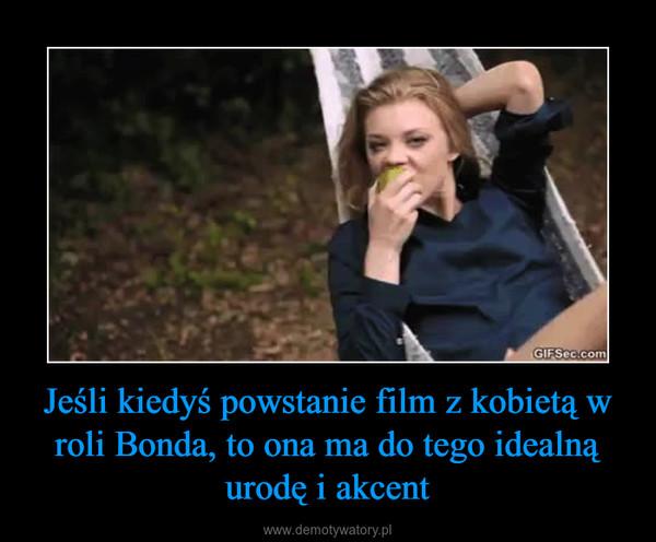 Jeśli kiedyś powstanie film z kobietą w roli Bonda, to ona ma do tego idealną urodę i akcent –