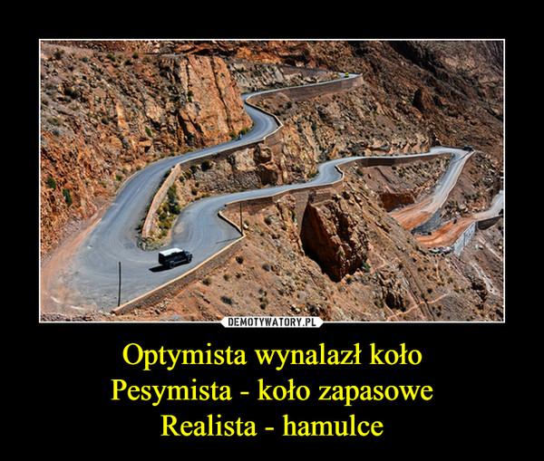 Optymista wynalazł kołoPesymista - koło zapasoweRealista - hamulce –
