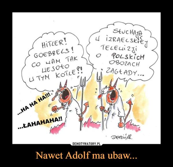 Nawet Adolf ma ubaw... –  HITLER! GOEBBELS! CO WAM TAK WESOŁO W TYM KOTLE?SŁUCHAJĄ W IZRAELSKIEJ TELEWIZJI O POLSKICH OBOZACH ZAGŁADY...