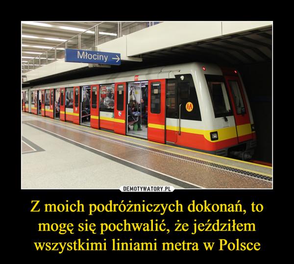 Z moich podróżniczych dokonań, to mogę się pochwalić, że jeździłem wszystkimi liniami metra w Polsce –  Młociny