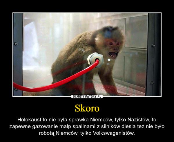 Skoro – Holokaust to nie była sprawka Niemców, tylko Nazistów, to zapewne gazowanie małp spalinami z silników diesla też nie było robotą Niemców, tylko Volkswagenistów.