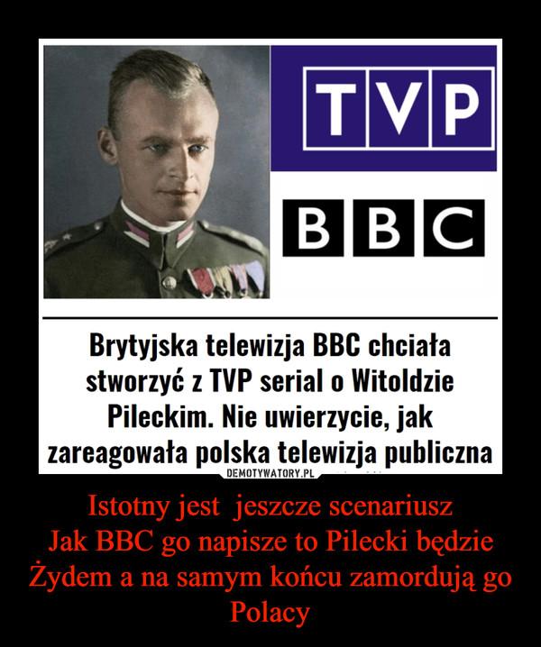Istotny jest  jeszcze scenariuszJak BBC go napisze to Pilecki będzie Żydem a na samym końcu zamordują go Polacy –