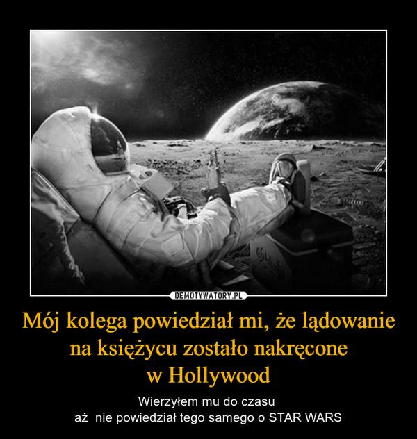 Mój kolega powiedział mi, że lądowanie na księżycu zostało nakręconew Hollywood – Wierzyłem mu do czasu aż  nie powiedział tego samego o STAR WARS
