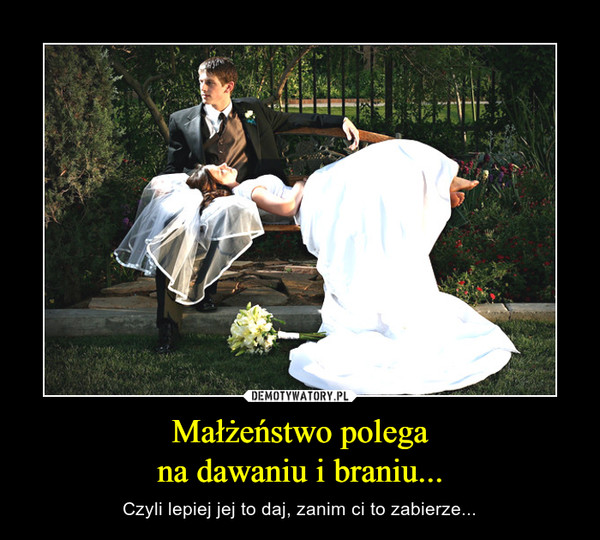Małżeństwo polegana dawaniu i braniu... – Czyli lepiej jej to daj, zanim ci to zabierze...