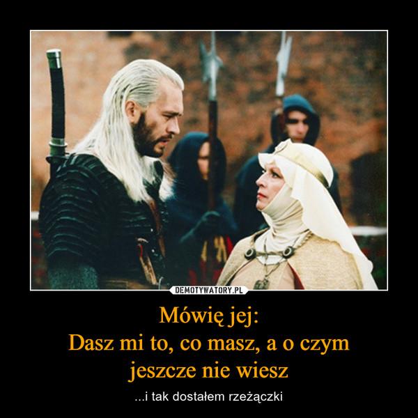 Mówię jej:Dasz mi to, co masz, a o czymjeszcze nie wiesz – ...i tak dostałem rzeżączki